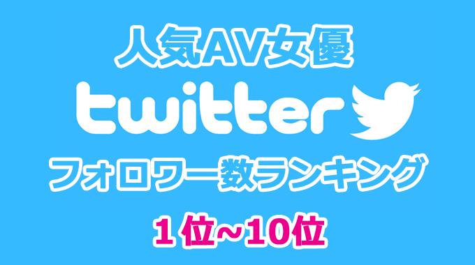 人気AV女優 twitter フォロワー数ランキング 1位~10位